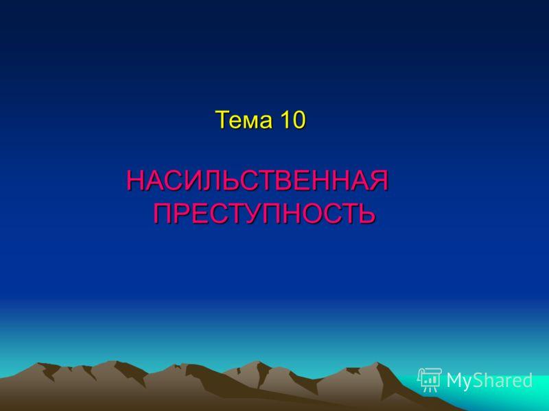 Тема 10 НАСИЛЬСТВЕННАЯ ПРЕСТУПНОСТЬ ПРЕСТУПНОСТЬ