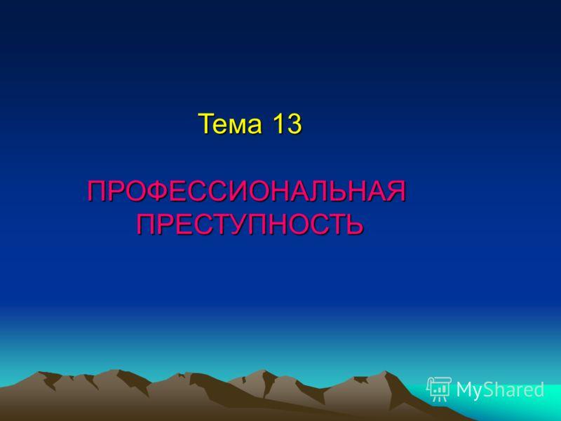 Тема 13 ПРОФЕССИОНАЛЬНАЯПРЕСТУПНОСТЬ