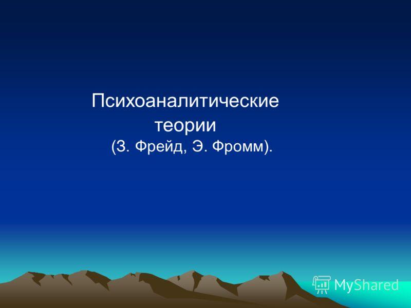 Психоаналитические теории (З. Фрейд, Э. Фромм).