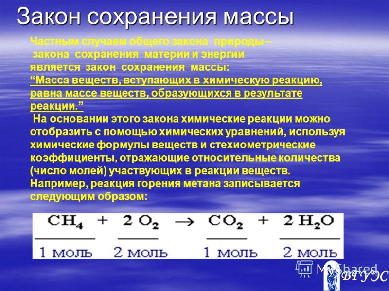 Закон сохранения массы Частным случаем общего закона природы – закона сохранения материи и энергии является закон сохранения массы: Масса веществ, вступающих в химическую реакцию, равна массе веществ, образующихся в результате реакции. На основании э