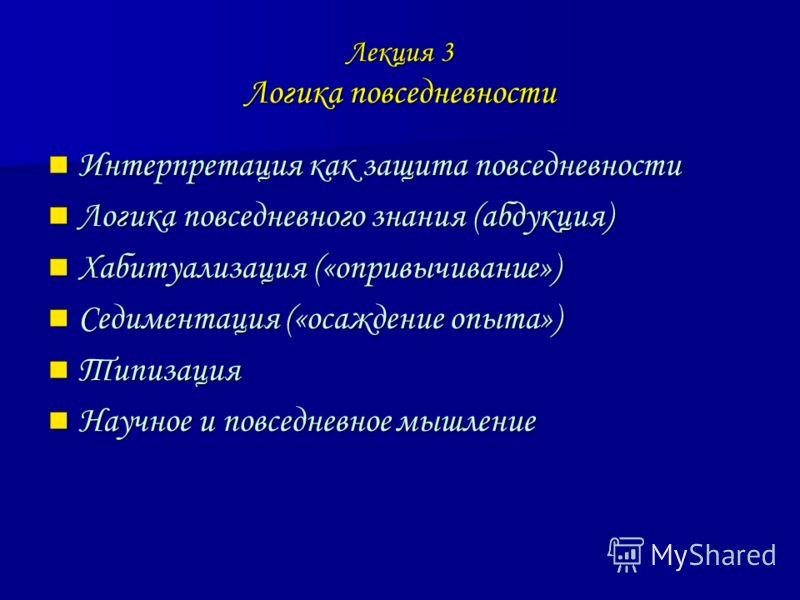 Лекция 3 Логика повседневности Интерпретация как защита повседневности Интерпретация как защита повседневности Логика повседневного знания (абдукция) Логика повседневного знания (абдукция) Хабитуализация («опривычивание») Хабитуализация («опривычиван