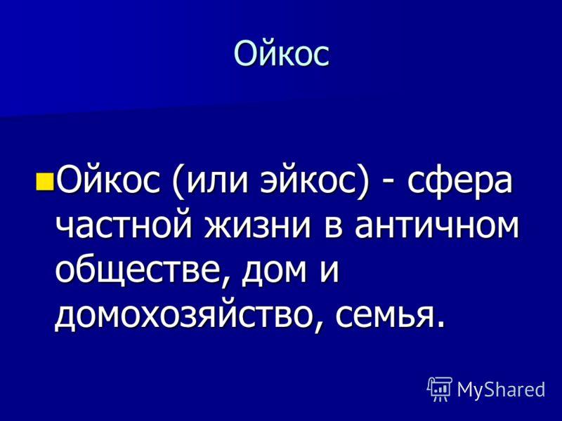 Ойкос Ойкос (или эйкос) - сфера частной жизни в античном обществе, дом и домохозяйство, семья. Ойкос (или эйкос) - сфера частной жизни в античном обществе, дом и домохозяйство, семья.