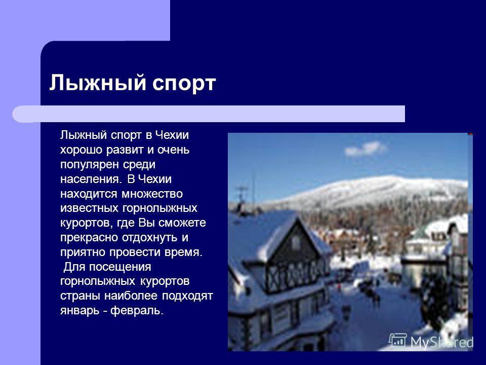 Лыжный спорт Лыжный спорт в Чехии хорошо развит и очень популярен среди населения. В Чехии находится множество известных горнолыжных курортов, где Вы сможете прекрасно отдохнуть и приятно провести время. Для посещения горнолыжных курортов страны наиб