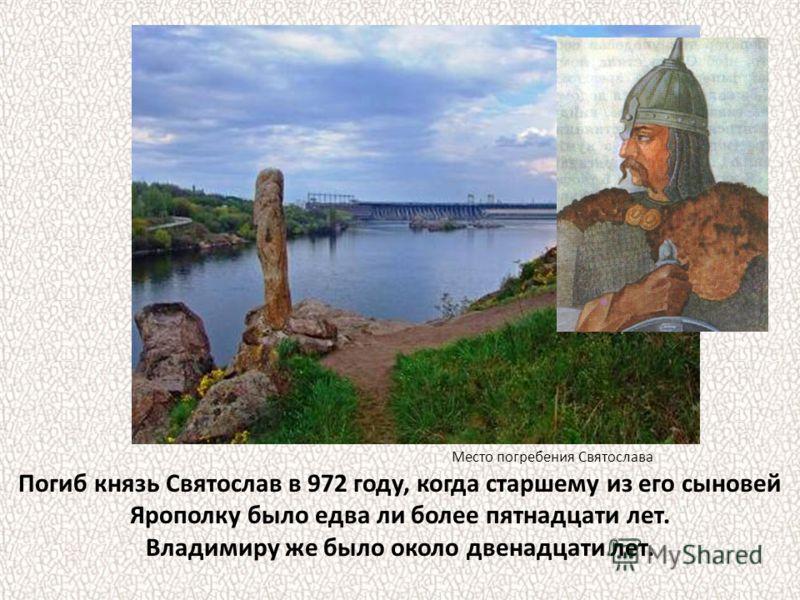 Погиб князь Святослав в 972 году, когда старшему из его сыновей Ярополку было едва ли более пятнадцати лет. Владимиру же было около двенадцати лет. Место погребения Святослава