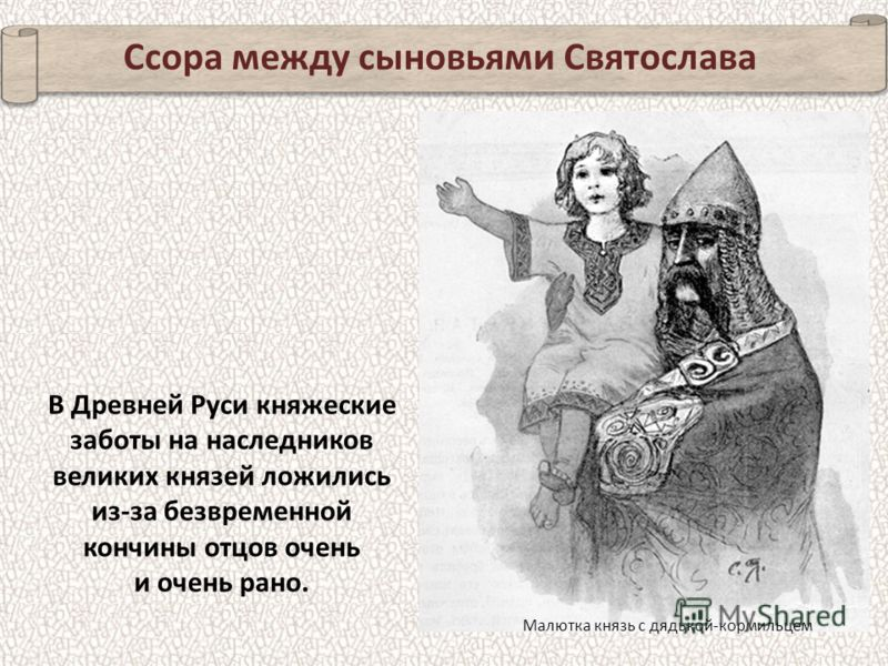 Ссора между сыновьями Святослава В Древней Руси княжеские заботы на наследников великих князей ложились из-за безвременной кончины отцов очень и очень рано. Малютка князь с дядькой-кормильцем