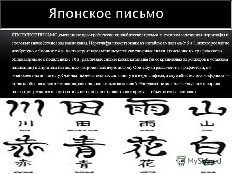 ЯПОНСКОЕ ПИСЬМО, смешанное идеографически-силлабическое письмо, в котором сочетаются иероглифы и слоговые знаки (точное название кана). Иероглифы заимствованы из китайского письма (c 5 в.), некоторое число изобретено в Японии; с 8 в. часть иероглифов