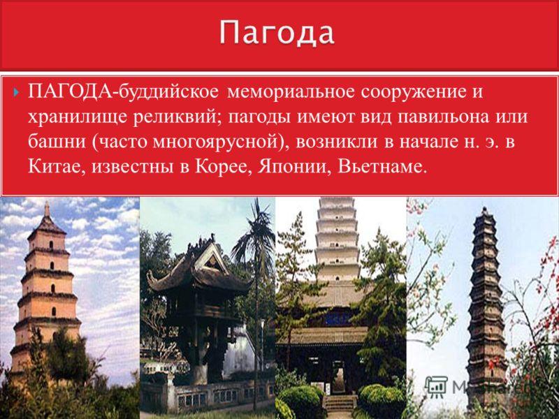 ПАГОДА-буддийское мемориальное сооружение и хранилище реликвий; пагоды имеют вид павильона или башни (часто многоярусной), возникли в начале н. э. в Китае, известны в Корее, Японии, Вьетнаме.