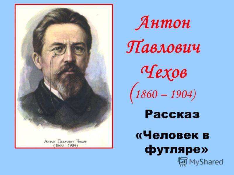 Антон Павлович Чехов ( 1860 – 1904) Рассказ «Человек в футляре»