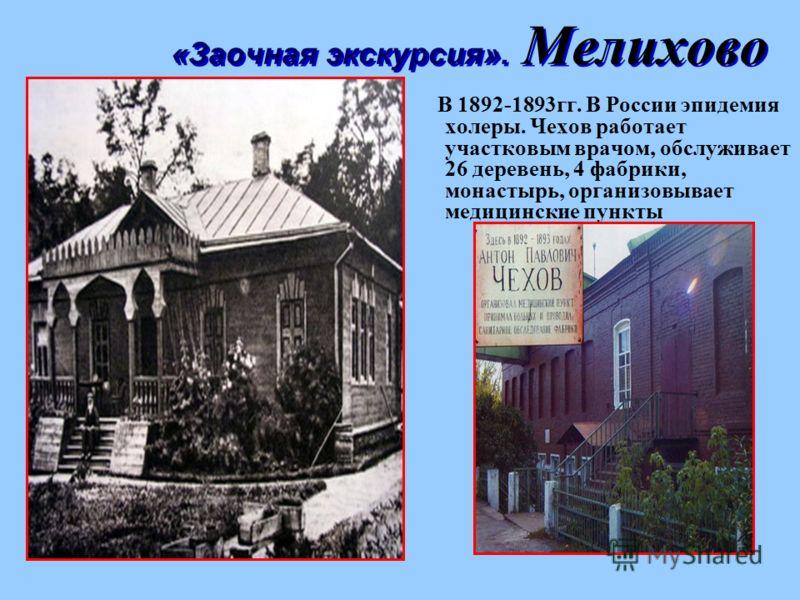 В 1892-1893гг. В России эпидемия холеры. Чехов работает участковым врачом, обслуживает 26 деревень, 4 фабрики, монастырь, организовывает медицинские пункты «Заочная экскурсия». Мелихово