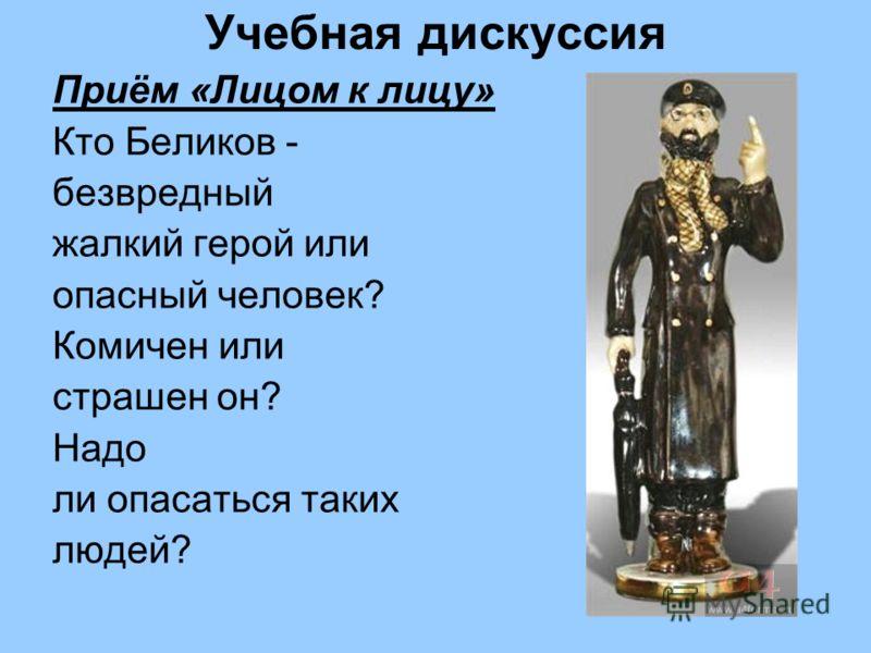Учебная дискуссия Приём «Лицом к лицу» Кто Беликов - безвредный жалкий герой или опасный человек? Комичен или страшен он? Надо ли опасаться таких людей?