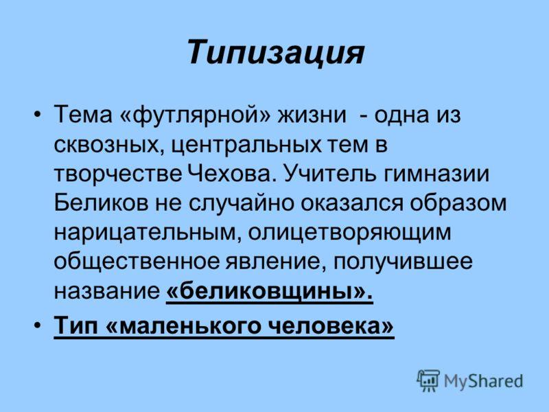 Типизация Тема «футлярной» жизни - одна из сквозных, центральных тем в творчестве Чехова. Учитель гимназии Беликов не случайно оказался образом нарицательным, олицетворяющим общественное явление, получившее название «беликовщины». Тип «маленького чел