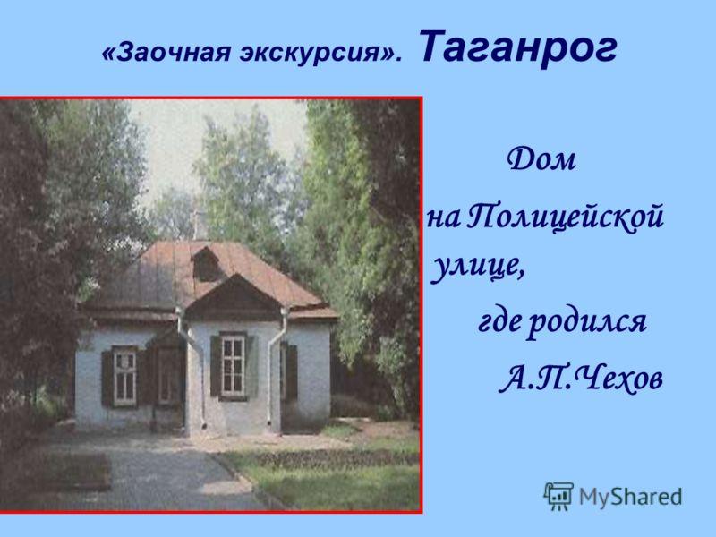 «Заочная экскурсия». Таганрог Дом на Полицейской улице, где родился А.П.Чехов