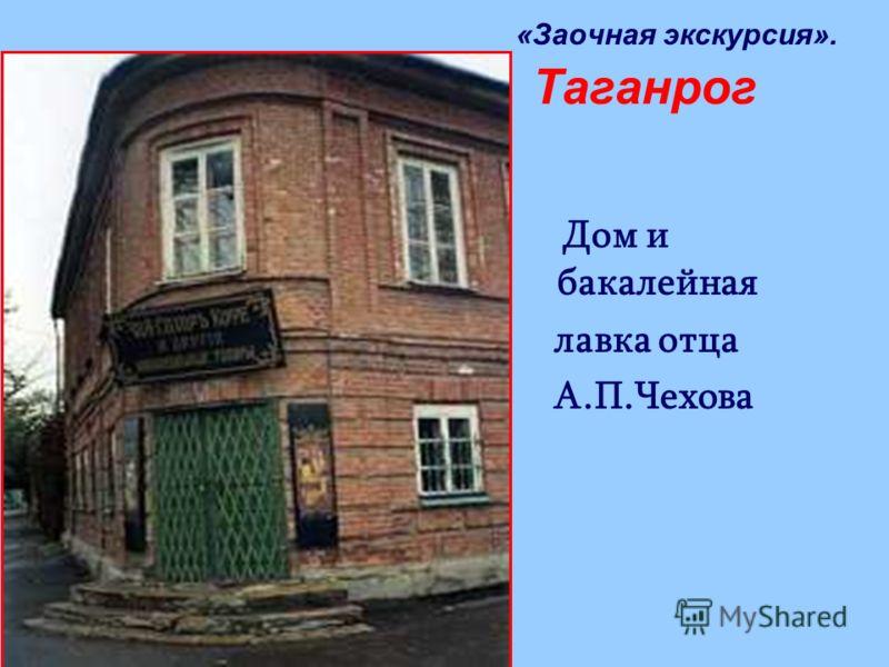 Дом и бакалейная лавка отца А.П.Чехова «Заочная экскурсия». Таганрог