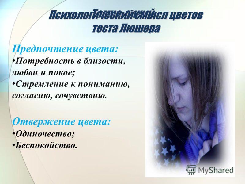 Темно-синий Предпочтение цвета: Потребность в близости, любви и покое; Стремление к пониманию, согласию, сочувствию. Отвержение цвета: Одиночество; Беспокойство. Психологический смысл цветов теста Люшера