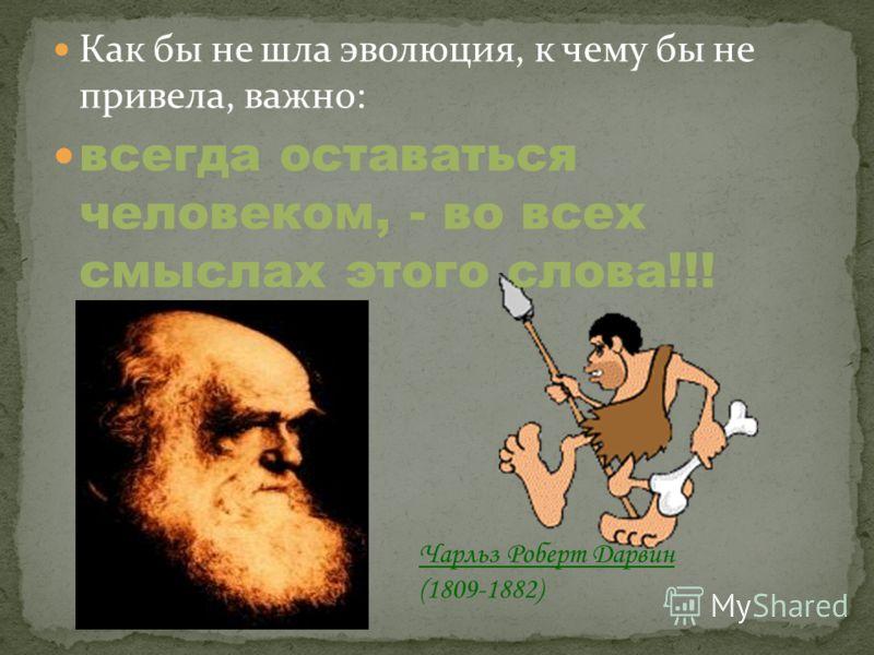 Как бы не шла эволюция, к чему бы не привела, важно: всегда оставаться человеком, - во всех смыслах этого слова!!! Чарльз Роберт Дарвин (1809-1882)