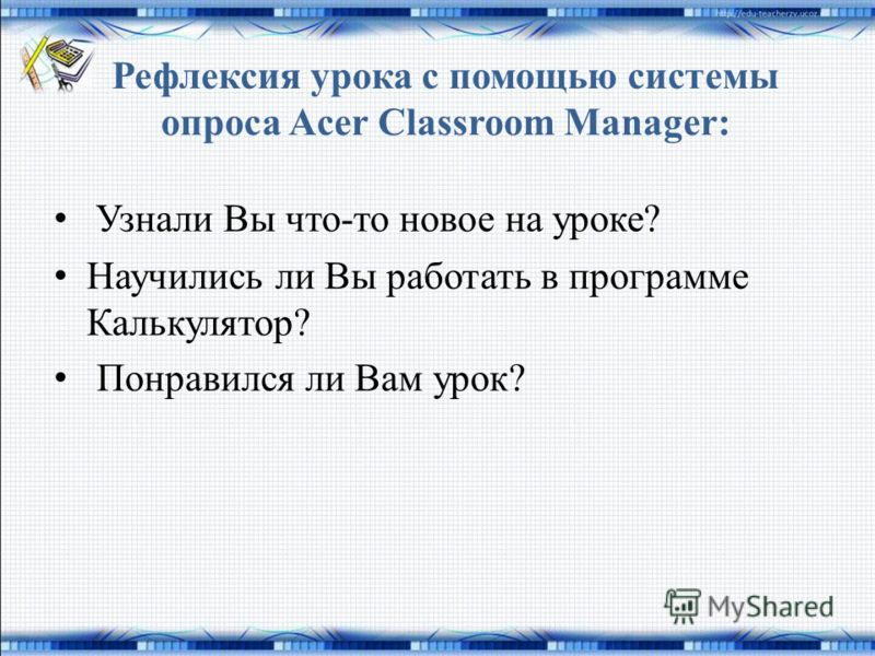 Рефлексия урока с помощью системы опроса Acer Classroom Manager: Узнали Вы что-то новое на уроке? Научились ли Вы работать в программе Калькулятор? Понравился ли Вам урок?