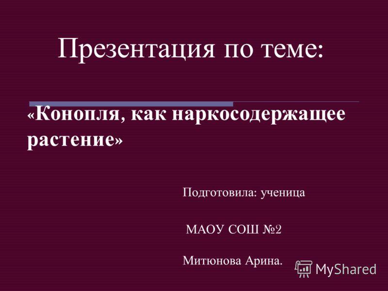 Презентация по теме : « Конопля, как наркосодержащее растение » Подготовила : ученица МАОУ СОШ 2 Митюнова Арина.