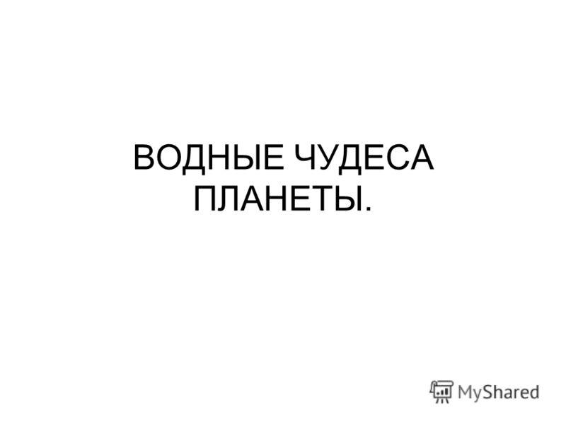 ВОДНЫЕ ЧУДЕСА ПЛАНЕТЫ.