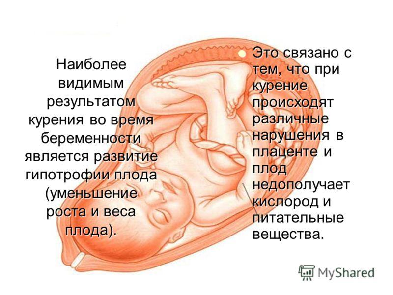 Наиболее видимым результатом курения во время беременности является развитие гипотрофии плода (уменьшение роста и веса плода). Это связано с тем, что при курение происходят различные нарушения в плаценте и плод недополучает кислород и питательные вещ