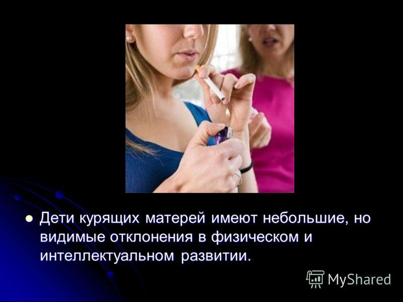 Дети курящих матерей имеют небольшие, но видимые отклонения в физическом и интеллектуальном развитии. Дети курящих матерей имеют небольшие, но видимые отклонения в физическом и интеллектуальном развитии.