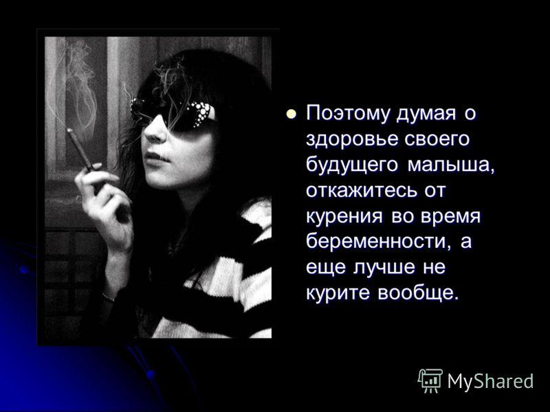 Поэтому думая о здоровье своего будущего малыша, откажитесь от курения во время беременности, а еще лучше не курите вообще. Поэтому думая о здоровье своего будущего малыша, откажитесь от курения во время беременности, а еще лучше не курите вообще.