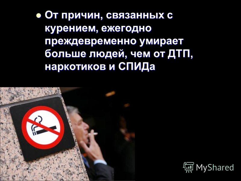 От причин, связанных с курением, ежегодно преждевременно умирает больше людей, чем от ДТП, наркотиков и СПИДа От причин, связанных с курением, ежегодно преждевременно умирает больше людей, чем от ДТП, наркотиков и СПИДа