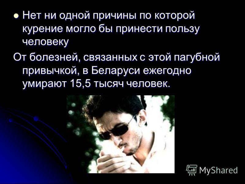Нет ни одной причины по которой курение могло бы принести пользу человеку От болезней, связанных с этой пагубной привычкой, в Беларуси ежегодно умирают 15,5 тысяч человек.