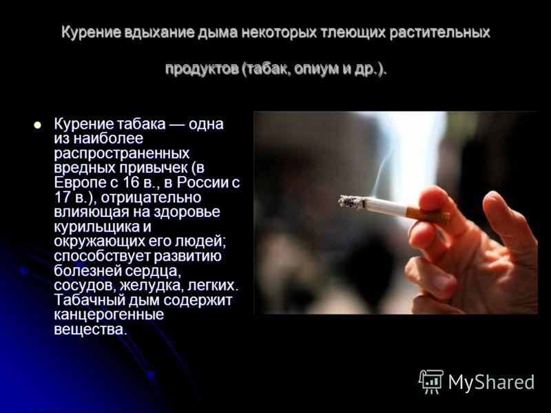 Курение вдыхание дыма некоторых тлеющих растительных продуктов (табак, опиум и др.). Курение табака одна из наиболее распространенных вредных привычек (в Европе с 16 в., в России с 17 в.), отрицательно влияющая на здоровье курильщика и окружающих его