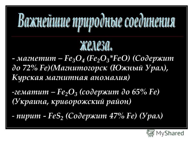- магнетит – Fe 3 O 4 (Fe 2 O 3 *FeO) (Содержит до 72% Fe)(Магнитогорск (Южный Урал), Курская магнитная аномалия) -гематит – Fe 2 O 3 (содержит до 65% Fe) (Украина, криворожский район) - пирит - FeS 2 (Содержит 47% Fe) (Урал)