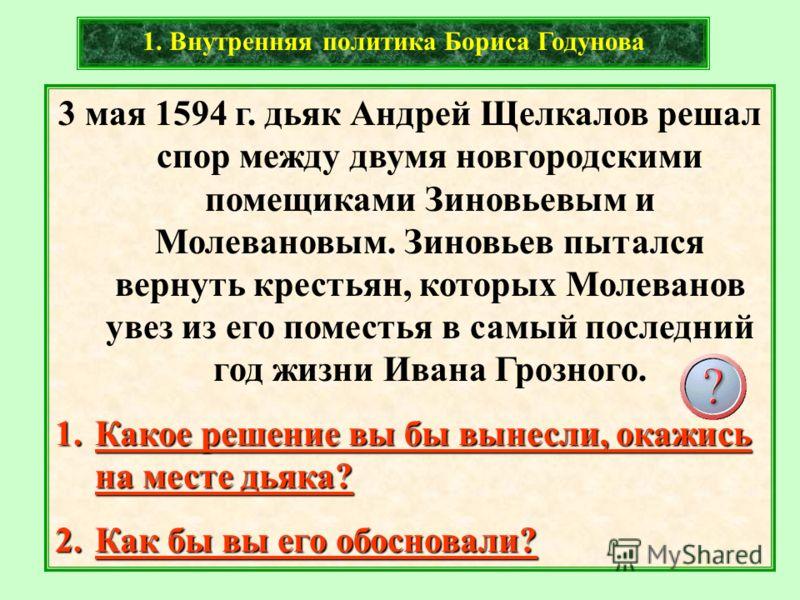 3 мая 1594 г. дьяк Андрей Щелкалов решал спор между двумя новгородскими помещиками Зиновьевым и Молевановым. Зиновьев пытался вернуть крестьян, которых Молеванов увез из его поместья в самый последний год жизни Ивана Грозного. 1.Какое решение вы бы в