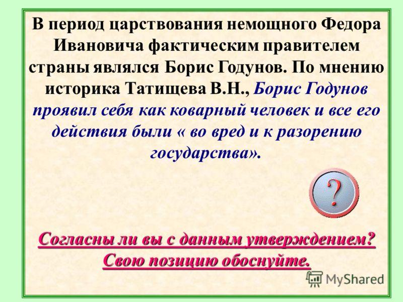 В период царствования немощного Федора Ивановича фактическим правителем страны являлся Борис Годунов. По мнению историка Татищева В.Н., Борис Годунов проявил себя как коварный человек и все его действия были « во вред и к разорению государства». Согл