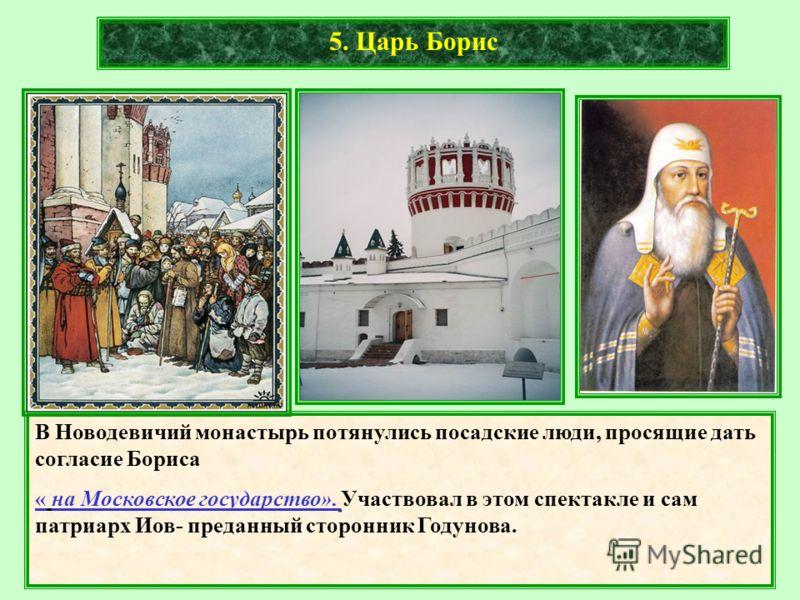 В Новодевичий монастырь потянулись посадские люди, просящие дать согласие Бориса « на Московское государство». Участвовал в этом спектакле и сам патриарх Иов- преданный сторонник Годунова.