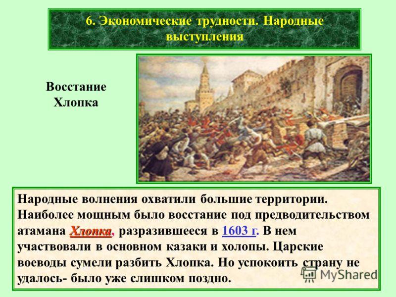 6. Экономические трудности. Народные выступления Хлопка Народные волнения охватили большие территории. Наиболее мощным было восстание под предводительством атамана Хлопка, разразившееся в 1603 г. В нем участвовали в основном казаки и холопы. Царские