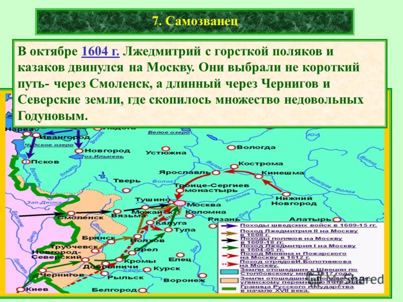 7. Самозванец В октябре 1604 г. Лжедмитрий с горсткой поляков и казаков двинулся на Москву. Они выбрали не короткий путь- через Смоленск, а длинный через Чернигов и Северские земли, где скопилось множество недовольных Годуновым.