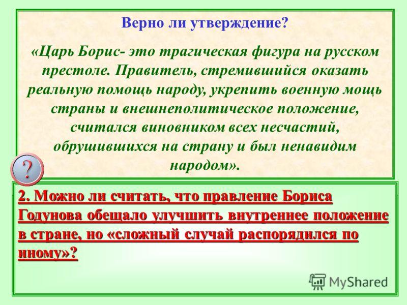 Верно ли утверждение? «Царь Борис- это трагическая фигура на русском престоле. Правитель, стремившийся оказать реальную помощь народу, укрепить военную мощь страны и внешнеполитическое положение, считался виновником всех несчастий, обрушившихся на ст