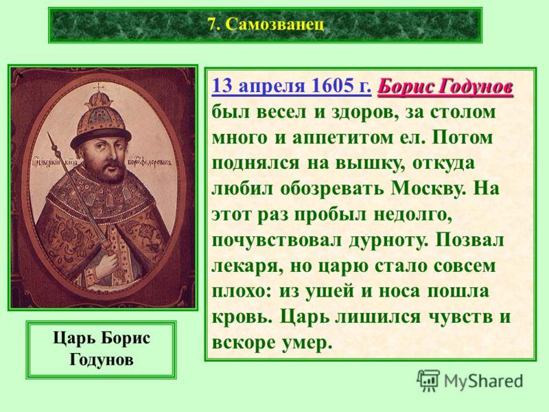 7. Самозванец Борис Годунов 13 апреля 1605 г. Борис Годунов был весел и здоров, за столом много и аппетитом ел. Потом поднялся на вышку, откуда любил обозревать Москву. На этот раз пробыл недолго, почувствовал дурноту. Позвал лекаря, но царю стало со