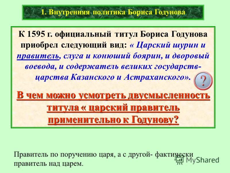 К 1595 г. официальный титул Бориса Годунова приобрел следующий вид: « Царский шурин и правитель, слуга и конюший боярин, и дворовый воевода, и содержатель великих государств- царства Казанского и Астраханского». В чем можно усмотреть двусмысленность