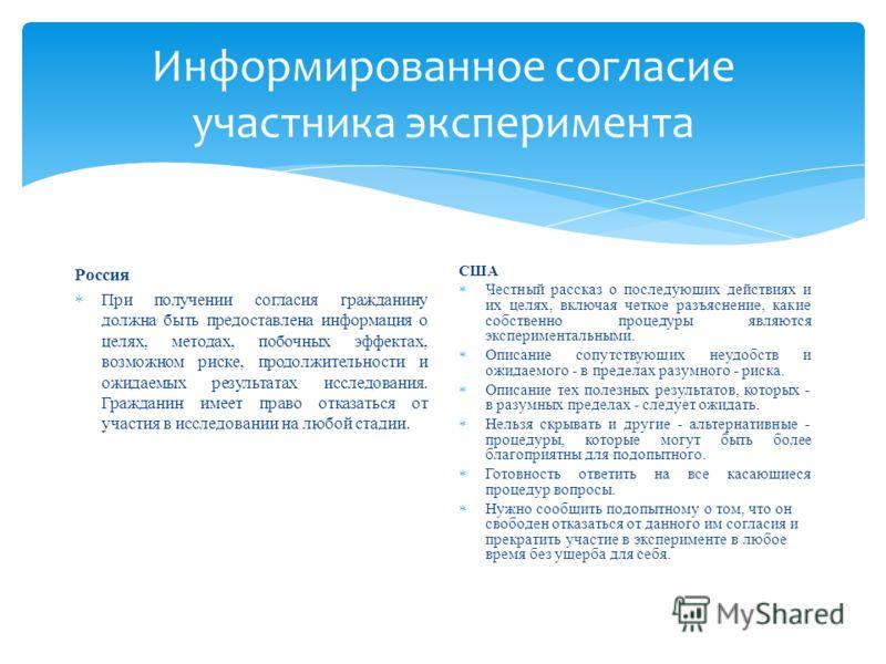 Информированное согласие участника эксперимента Россия При получении согласия гражданину должна быть предоставлена информация о целях, методах, побочных эффектах, возможном риске, продолжительности и ожидаемых результатах исследования. Гражданин имее