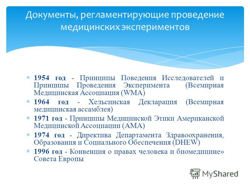 1954 год - Принципы Поведения Исследователей и Принципы Проведения Эксперимента (Всемирная Медицинская Ассоциация (WMA) 1964 год - Хельсинская Декларация (Всемирная медицинская ассамблея) 1971 год - Принципы Медицинской Этики Американской Медицинской