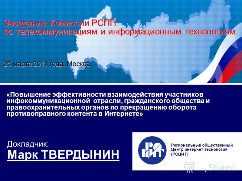 Заседание Комиссии РСПП по телекоммуникациям 25 марта 2011 г., и информационным технологиям Москва «Повышение эффективности взаимодействия участников инфоком- муникационной отрасли, гражданского общества и правоохранительных органов по прекращению об