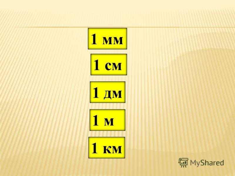 Запишите в столбик единицы длины в порядке возрастания: 1 дм1 км 1 мм 1 м1 см
