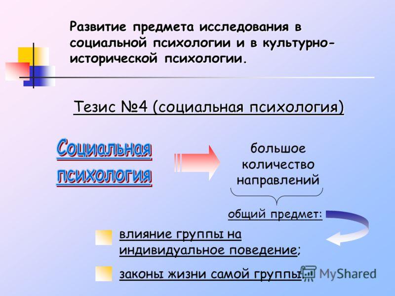 Развитие предмета исследования в социальной психологии и в культурно- исторической психологии. Тезис 4 (социальная психология) большое количество направлений общий предмет: влияние группы на индивидуальное поведение; законы жизни самой группы.