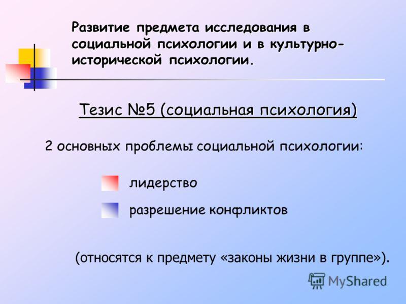 Развитие предмета исследования в социальной психологии и в культурно- исторической психологии. Тезис 5 (социальная психология) 2 основных проблемы социальной психологии: лидерство разрешение конфликтов (относятся к предмету «законы жизни в группе»).