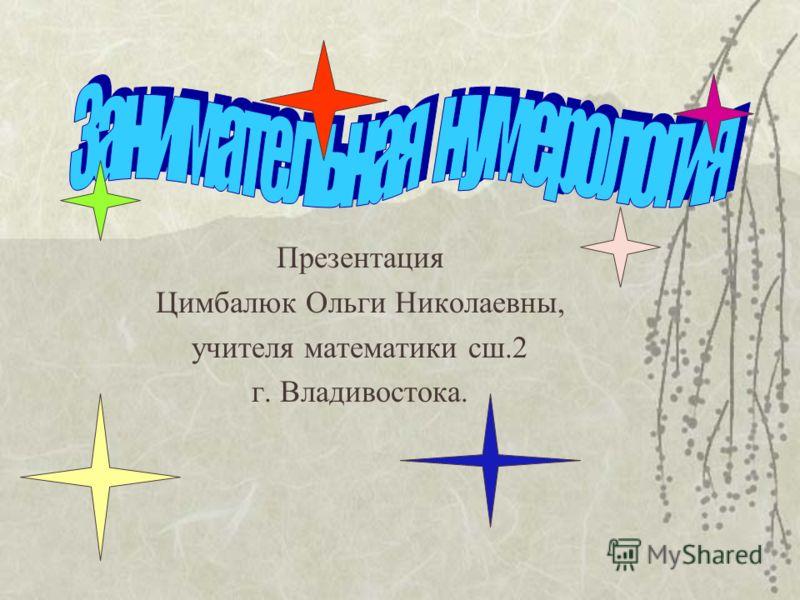 Презентация Цимбалюк Ольги Николаевны, учителя математики сш.2 г. Владивостока.