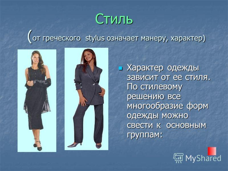 Стиль ( от греческого stylus означает манеру, характер) Характер одежды зависит от ее стиля. По стилевому решению все многообразие форм одежды можно свести к основным группам: Характер одежды зависит от ее стиля. По стилевому решению все многообразие