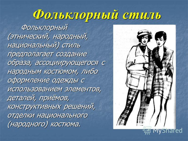 Фольклорный стиль Фольклорный (этнический, народный, национальный) стиль предполагает создание образа, ассоциирующегося с народным костюмом, либо оформление одежды с использованием элементов, деталей, приёмов, конструктивных решений, отделки национал