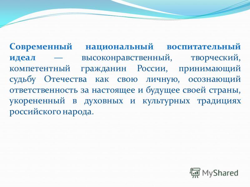 Современный национальный воспитательный идеал высоконравственный, творческий, компетентный гражданин России, принимающий судьбу Отечества как свою личную, осознающий ответственность за настоящее и будущее своей страны, укорененный в духовных и культу