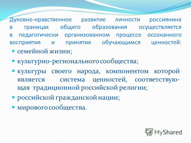 Духовно-нравственное развитие личности россиянина в границах общего образования осуществляется в педагогически организованном процессе осознанного восприятия и принятия обучающимся ценностей: семейной жизни; культурно-регионального сообщества; культу