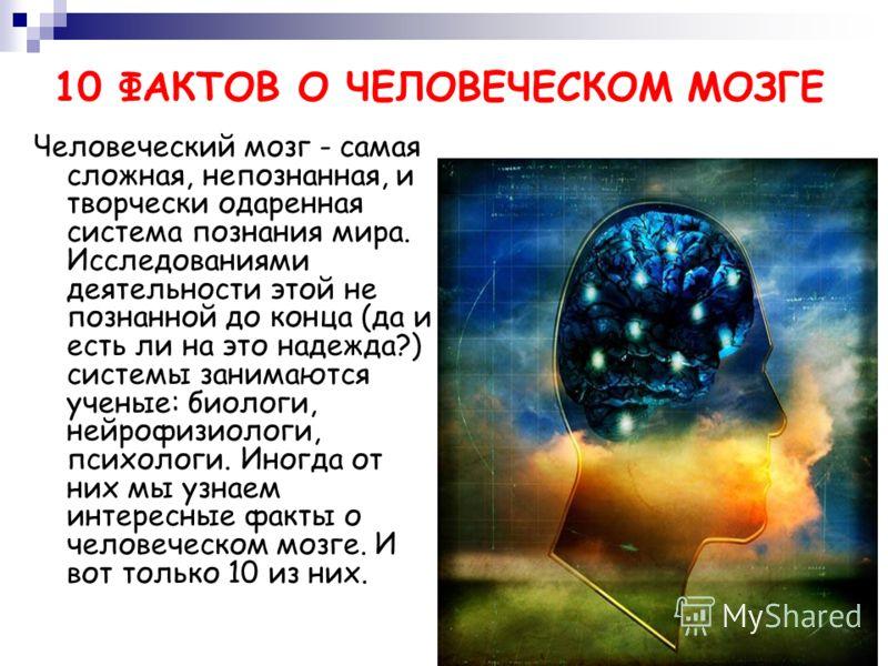 10 ФАКТОВ О ЧЕЛОВЕЧЕСКОМ МОЗГЕ Человеческий мозг - самая сложная, непознанная, и творчески одаренная система познания мира. Исследованиями деятельности этой не познанной до конца (да и есть ли на это надежда?) системы занимаются ученые: биологи, нейр