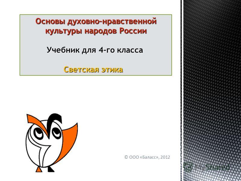© ООО «Баласс», 2012 Основы духовно–нравственной культуры народов России Учебник для 4-го класса Учебник для 4-го класса Светская этика